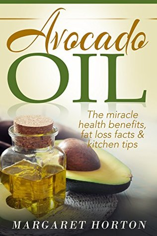 Avocado Oil: The miracle health benefits, fat loss facts & kitchen tips  by  Margaret Horton