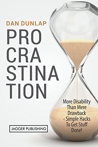 Procrastination: More Disability Than Mere Drawback - Simple Hacks To Get Stuff Done!  by  Dan Dunlap