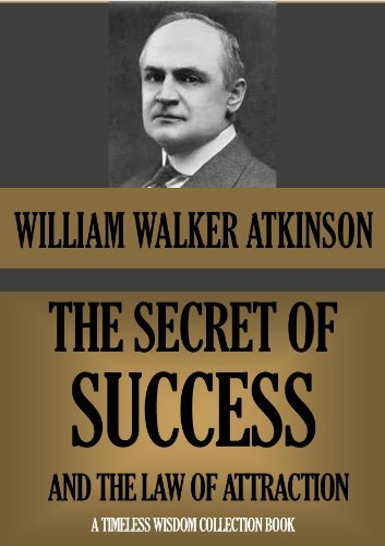 THE SECRET OF SUCCESS, AND THE LAW OF ATTRACTION (Annotated) (Timeless Wisdom Collection Book 102) William W. Atkinson