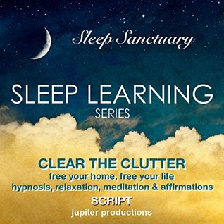Clear The Clutter, Free Your Home, Free Your Life: Sleep Learning, Hypnosis, Relaxation, Meditation & Affirmations - Jupiter Productions Jupiter Productions