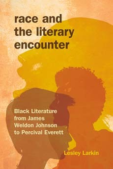 Race and the Literary Encounter: Black Literature from James Weldon Johnson to Percival Everett Lesley Larkin