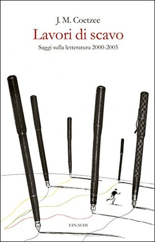 Lavori di scavo: Saggi sulla letteratura 2000-2005  by  J.M. Coetzee