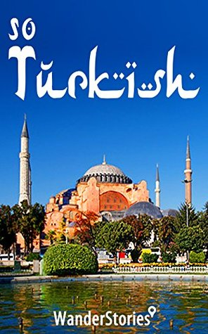 So Turkish - a travelers guide to Turkish cuisine, hammam, traditions and customs, holidays, humor, Islam, and traditional handicrafts: Stories told the best local guide by Wander Stories
