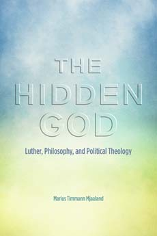 The Hidden God: Luther, Philosophy, and Political Theology Marius Timmann Mjaaland