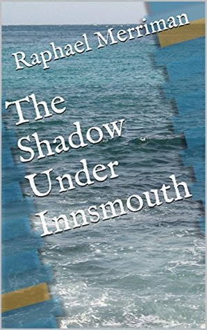 The Shadow Under Innsmouth: A sequel to H. P. Lovecrafts classic, The Shadow Over Innsmouth Raphael Merriman