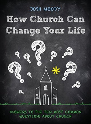 How Church Can Change Your Life: Answers to the ten most common questions about church Josh Moody