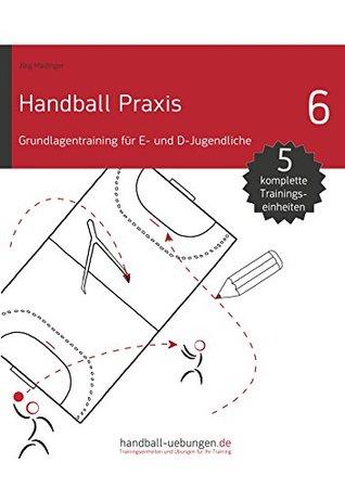 Handball Praxis 6 - Grundlagentraining für E- und D- Jugendliche  by  Jörg Madinger