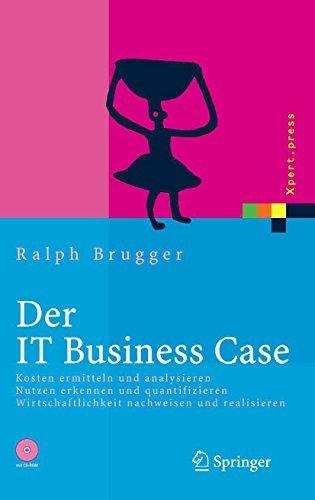 Der IT Business Case: Kosten erfassen und analysieren - Nutzen erkennen und quantifizieren - Wirtschaftlichkeit nachweisen und realisieren Ralph Brugger