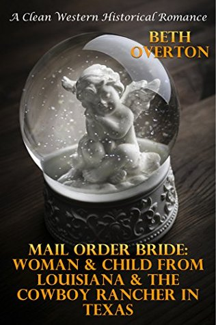 Mail Order Bride: Woman & Child From Louisiana & The Cowboy Rancher In Texas: A Clean Western Historical Romance Beth Overton