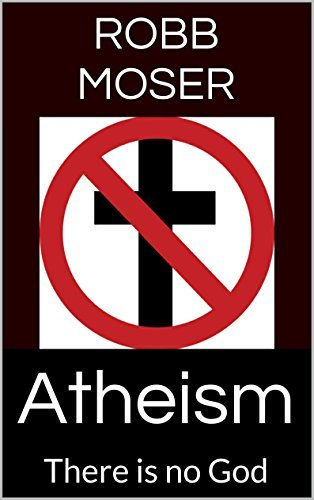 Atheism: There is no God Robb Moser