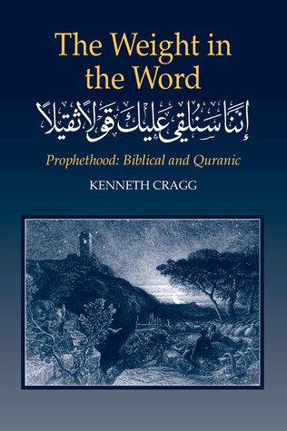 The Weight in the Word: Prophethood: Biblical and Quranic Kenneth Cragg