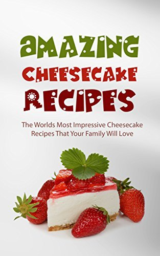 Amazing Cheesecake Recipes: The Worlds Most Impressive Cheesecake Recipes That Your Family Will Love Alice Smith