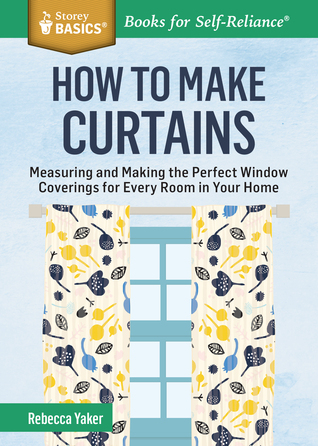 How to Make Curtains: Measuring and Making the Perfect Window Coverings for Every Room in Your Home. A Storey BASICS® Title  by  Rebecca Yaker