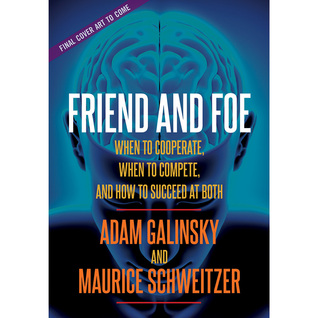 Friend and Foe: When to Cooperate, When to Compete, and How to Succeed at Both Adam D. Galinsky