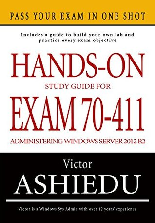 Hands-On Study Guide For Exam 70-411: Administering Windows Server 2012 R2  by  Victor Ashiedu