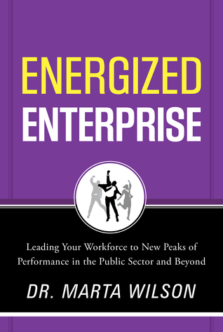 Energized Enterprise: Leading Your Workforce to New Peaks of Performance in the Public Sector and Beyond  by  Marta Wilson