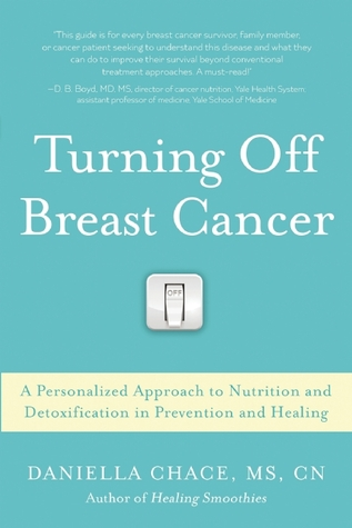 Breast Cancer Healing and Prevention: The Three-Step Program to Nourish, Restore, and Detoxify Your Body  by  Daniela Chace