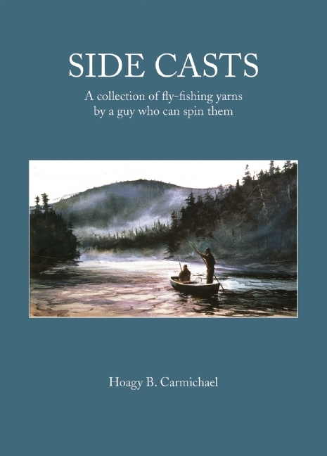 Side Casts: A Collection of Fly-Fishing Yarns  by  a Guy Who Can Spin Them by Hoagy B. Carmichael