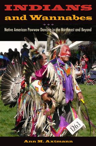 Indians and Wannabes: Native American Powwow Dancing in the Northeast and Beyond  by  Ann M. Axtmann