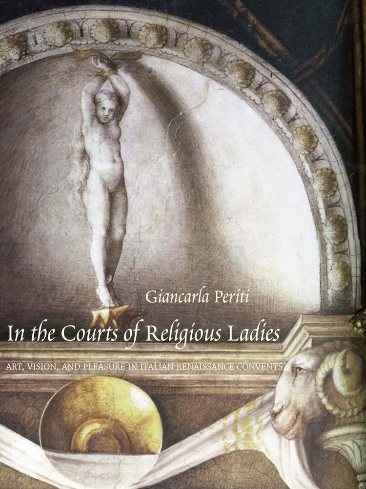 In the Courts of Religious Ladies: Art, Vision, and Pleasure in Italian Renaissance Convents  by  Giancarla Periti