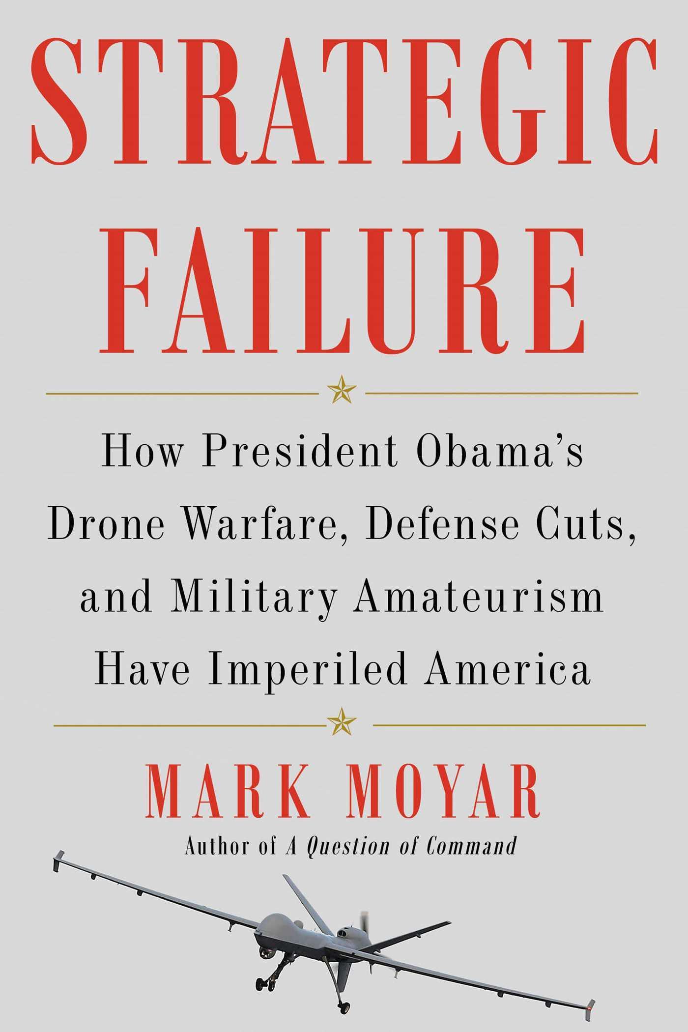Strategic Failure: How President Obama's Drone Warfare, Defense Cuts, and Military Amateurism Have Imperiled America Mark Moyar