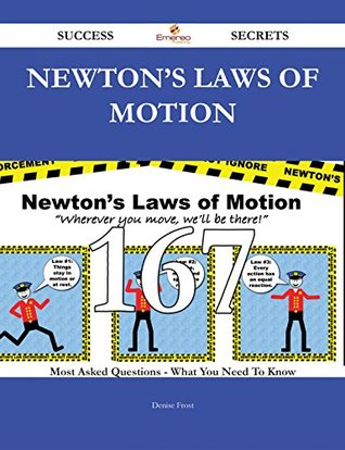 Newtons Laws of Motion 167 Success Secrets - 167 Most Asked Questions on Newtons Laws of Motion - What You Need to Know  by  Denise Frost