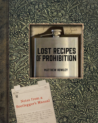 Drugstore Whiskey, Pharmacy Gin: Rediscovered Formulas and Forgotten Recipes for Liquors, Cordials, and Wines from the Secret Notebook of a Prohibition-Era Doctor  by  Matthew Rowley