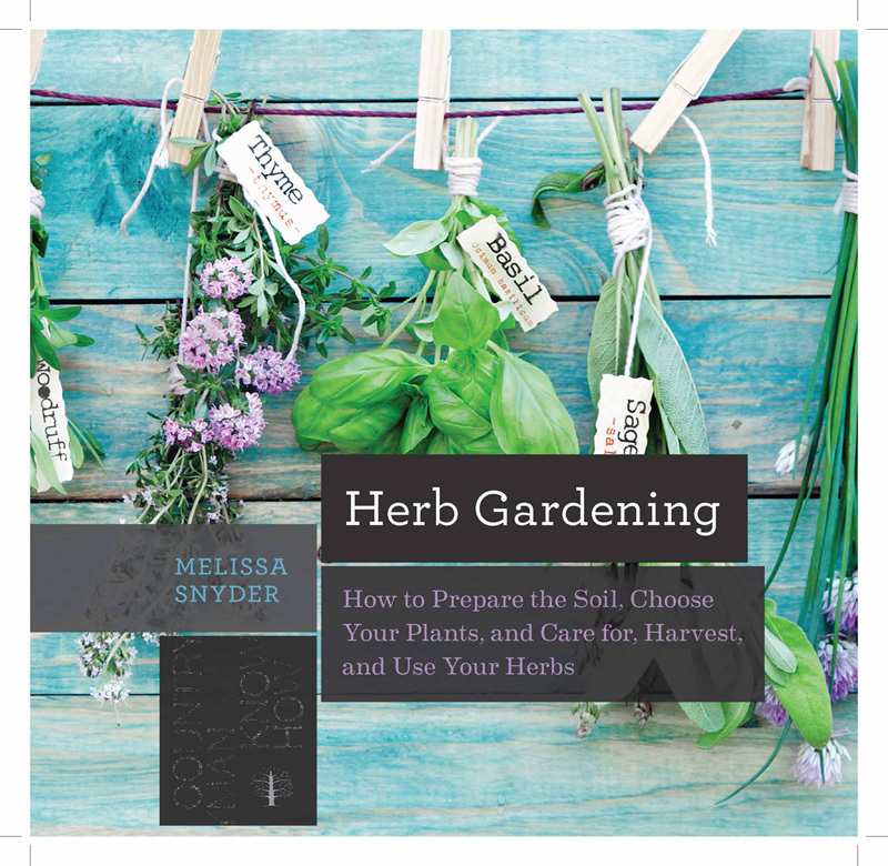 Herb Gardening: How to Prepare the Soil, Choose Your Plants, and Care For, Harvest, and Use Your Herbs Melissa Melton Snyder