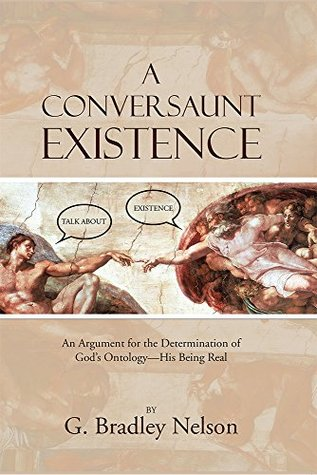 A Conversaunt Existence: An Argument for the Determination of Gods Ontology-His Being Real G. Bradley Nelson