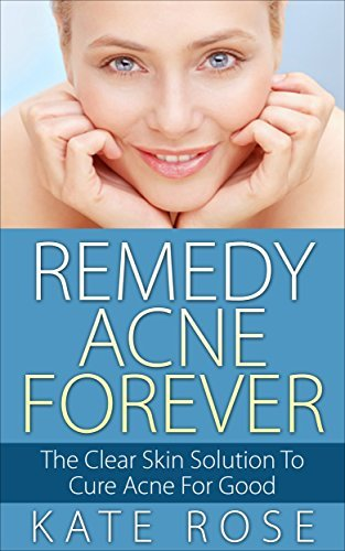 Remedy Acne Forever: The Clear Skin Solution To Cure Acne For Good  by  Kate Rose