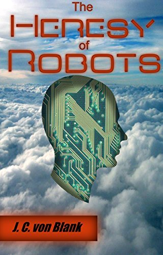 The Heresy of Robots  by  J. C. von Blank