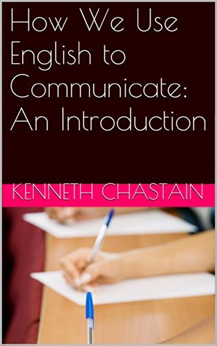 How We Use English to Communicate: An Introduction Kenneth Chastain