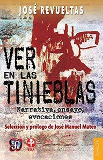 Ver en las tinieblas. Narrativa, ensayo, evocaciones  by  Revueltas José