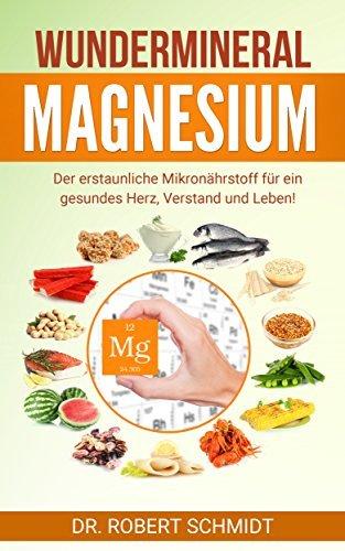 Wundermineral Magnesium: Der erstaunliche Mikronährstoff für ein gesundes Herz, Verstand und Leben!  by  Dr. Robert Schmidt