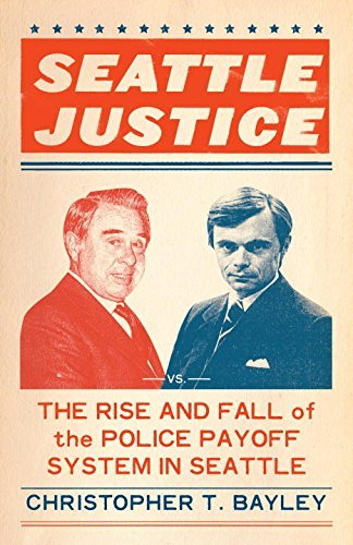 Seattle Justice: The Rise and Fall of the Police Payoff System in Seattle Christopher T. Bayley