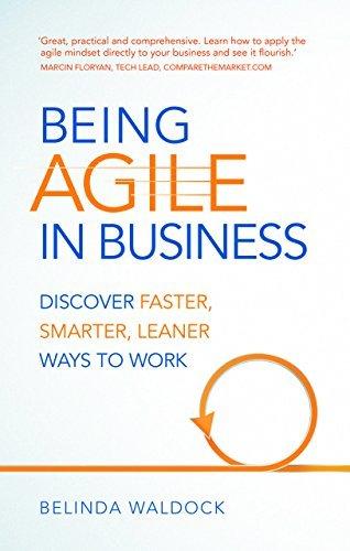 Being Agile in Business: Discover faster, smarter, leaner ways to work Belinda Waldock
