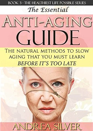 The Essential Anti-Aging Guide: The Natural Methods to Slow Aging That You Must Learn Before its Too Late (The Healthiest Lifestyle Possible: Natural ... Remedies, Alternative Medicine Book 3)  by  Andrea Silver