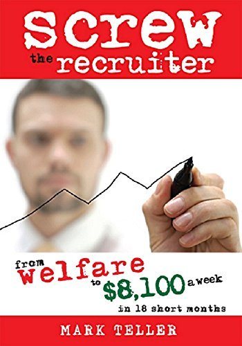 Screw the Recruiter: From Welfare to $8100 a Week in 18 Short Months  by  Mark Teller