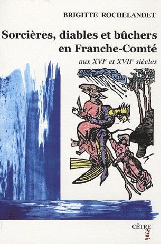 Sorcières, diables et bûchers en Franche-Comté aux XVIe et XVIIe siècles Brigitte Rochelandet