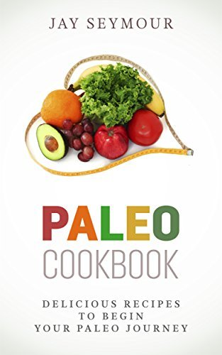 Paleo Cookbook: Delicious Paleo Diet Recipes to Begin Your Paleo Diet Journey (Paleo Cookbook, Paleo Diet, Paleo Recipes, Weight Loss, Paleo for Beginners) Jay Seymour