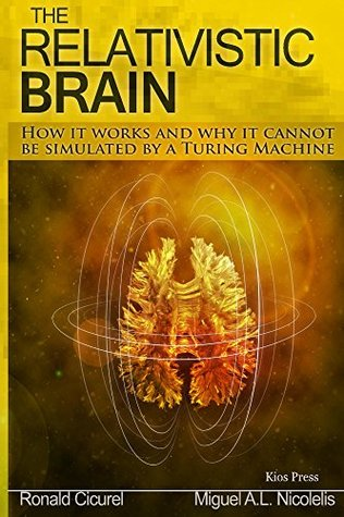 The Relativistic Brain: How it works and why it cannot be simulated  by  a Turing machine by Miguel Nicolelis
