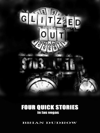 Glitzed Out: Four Quick Stories in Las Vegas  by  Brian Dudrow