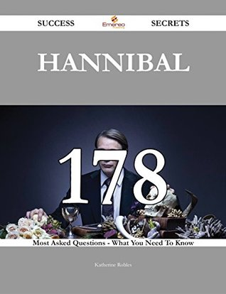 Hannibal 178 Success Secrets - 178 Most Asked Questions On Hannibal - What You Need To Know Katherine Robles