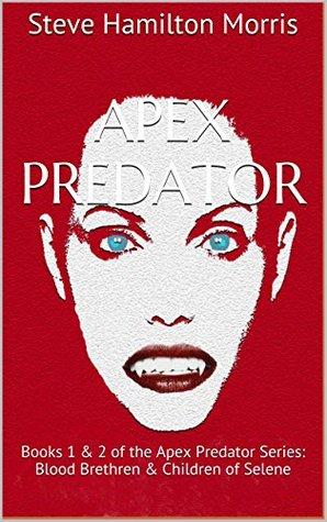 Apex Predator: Books 1 & 2 of the Apex Predator Series: Blood Brethren & Children of Selene Steve Hamilton Morris