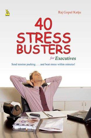 40 Stress Busters For Executives  by  Raj Gopal Katju