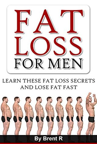 Fat Loss For Men: Learn These Fat Loss Secrets And Lose Fat Fast (Lose Weight and Keep it Off, Exercise Every Day, Nutrition Books, Dieting Books)  by  Brent R