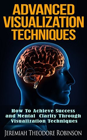 Advanced Visualization Techniques: How To Achieve Success and Mental Clarity Through Visualization Techniques (Self Help, Law of Attraction Book 1) Jeremiah Theodore Robinson