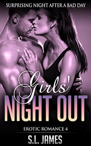 Erotic Romance 4 - Girls Night Out: Surprising Night After A Bad Day, Contemporary Romance And Sex Story (Quickies Series, Erotica Romance For Women, ... Love, Short Sex Stories For Adults) S.L. James