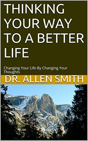THINKING YOUR WAY TO A BETTER LIFE: Changing Your Life By Changing Your Thoughts  by  Allen   Smith