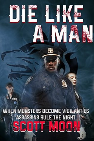 Die Like A Man: How one man survived the deadly vendetta of a paranormal assassins guild and took the law into his own hands Scott Moon